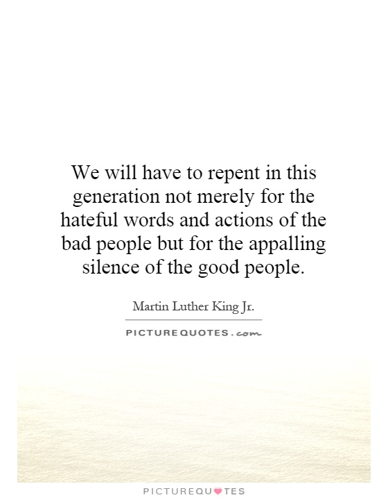 We will have to repent in this generation not merely for the hateful words and actions of the bad people but for the appalling silence of the good people Picture Quote #1