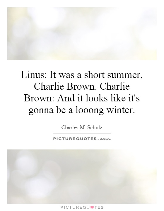 Linus: It was a short summer, Charlie Brown. Charlie Brown: And it looks like it's gonna be a looong winter Picture Quote #1