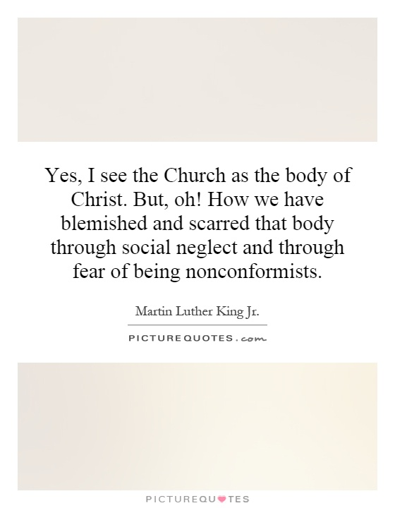 Yes, I see the Church as the body of Christ. But, oh! How we have blemished and scarred that body through social neglect and through fear of being nonconformists Picture Quote #1