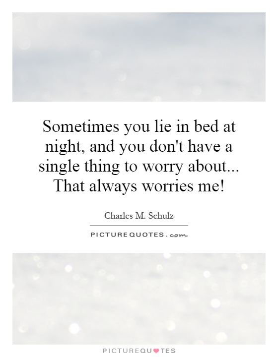 Sometimes you lie in bed at night, and you don't have a single thing to worry about... That always worries me! Picture Quote #1