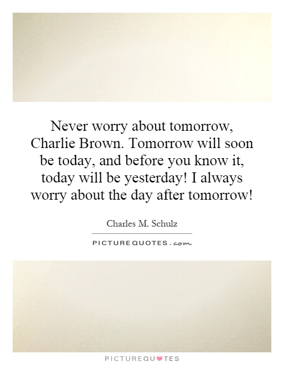 Never worry about tomorrow, Charlie Brown. Tomorrow will soon be today, and before you know it, today will be yesterday! I always worry about the day after tomorrow! Picture Quote #1