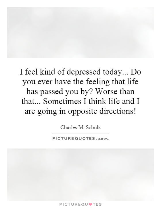 I feel kind of depressed today... Do you ever have the feeling that life has passed you by? Worse than that... Sometimes I think life and I are going in opposite directions! Picture Quote #1