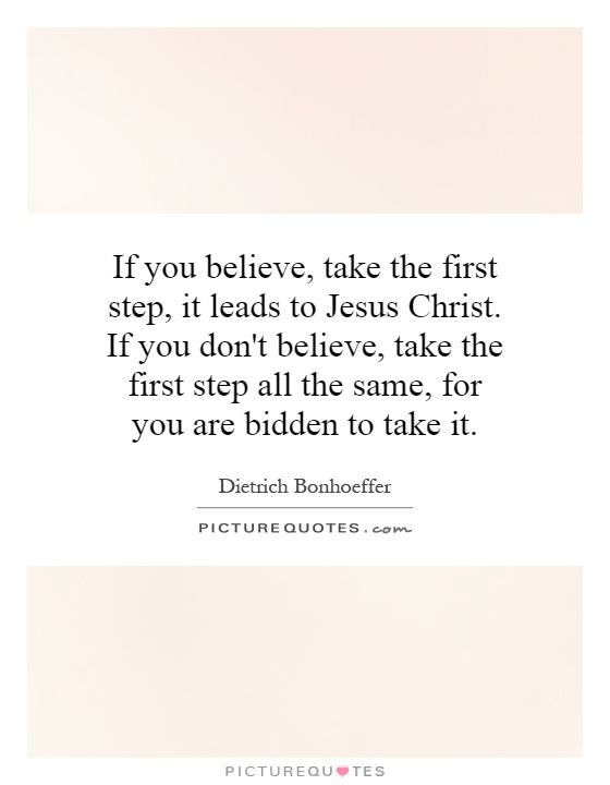 If you believe, take the first step, it leads to Jesus Christ. If you don't believe, take the first step all the same, for you are bidden to take it Picture Quote #1