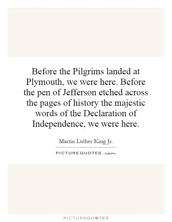 Before the Pilgrims landed at Plymouth, we were here. Before the pen of Jefferson etched across the pages of history the majestic words of the Declaration of Independence, we were here Picture Quote #1