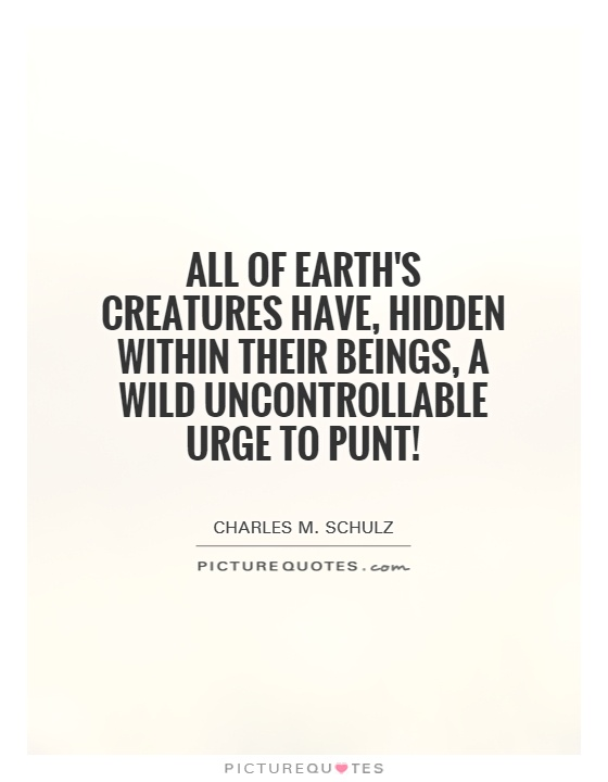 All of earth's creatures have, hidden within their beings, a wild uncontrollable urge to punt! Picture Quote #1