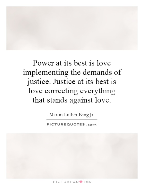 Power at its best is love implementing the demands of justice. Justice at its best is love correcting everything that stands against love Picture Quote #1