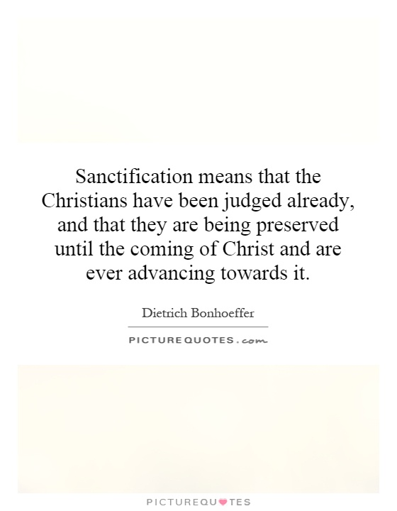 Sanctification means that the Christians have been judged already, and that they are being preserved until the coming of Christ and are ever advancing towards it Picture Quote #1
