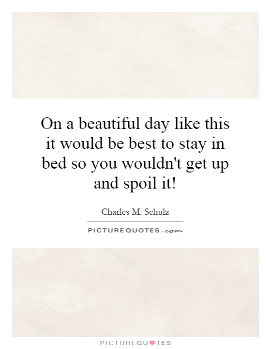 On a beautiful day like this it would be best to stay in bed so you wouldn't get up and spoil it! Picture Quote #1