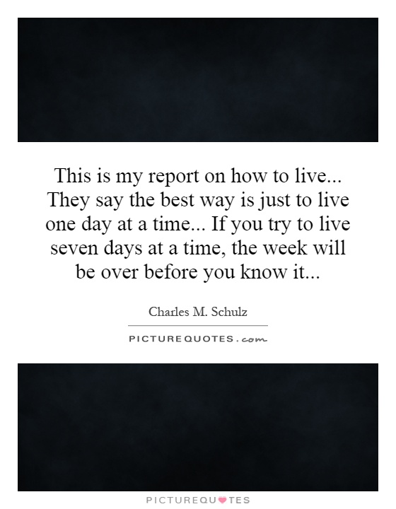 This is my report on how to live... They say the best way is just to live one day at a time... If you try to live seven days at a time, the week will be over before you know it Picture Quote #1