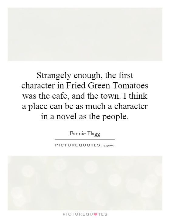 Strangely enough, the first character in Fried Green Tomatoes was the cafe, and the town. I think a place can be as much a character in a novel as the people Picture Quote #1