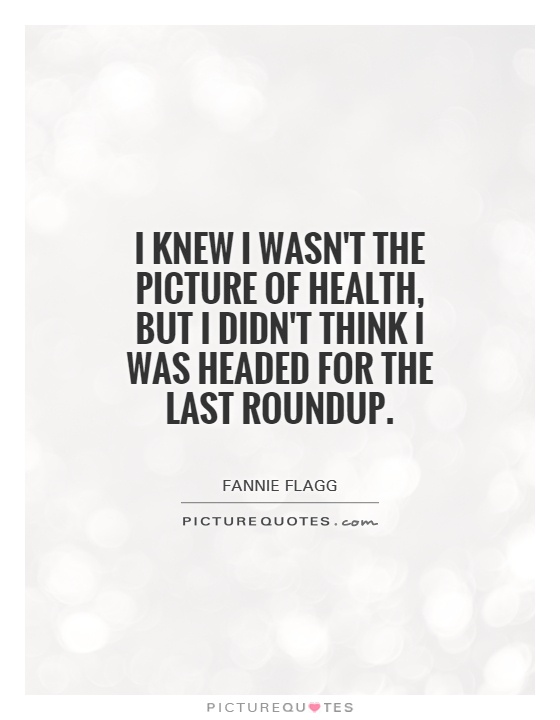 I knew I wasn't the picture of health, but I didn't think I was headed for the last roundup Picture Quote #1