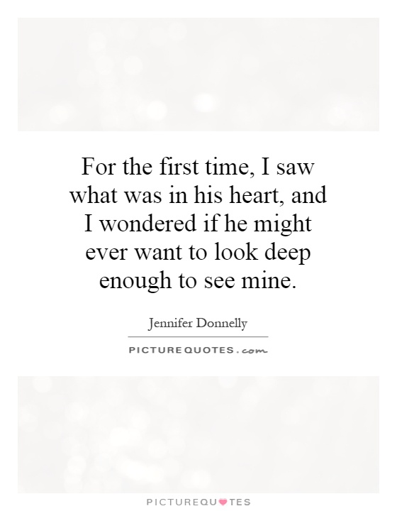 For the first time, I saw what was in his heart, and I wondered if he might ever want to look deep enough to see mine Picture Quote #1