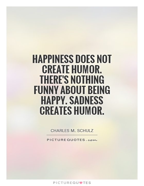 Happiness does not create humor. There's nothing funny about being happy. Sadness creates humor Picture Quote #1