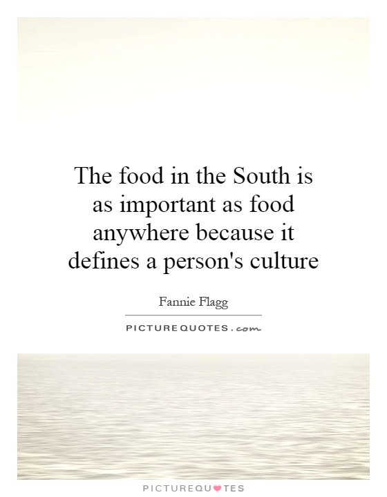 The food in the South is as important as food anywhere because it defines a person's culture Picture Quote #1