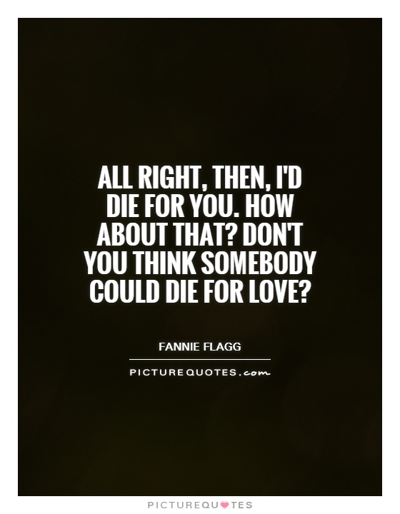 All right, then, I'd die for you. How about that? Don't you think somebody could die for love? Picture Quote #1