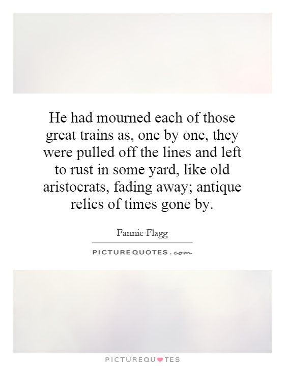 He had mourned each of those great trains as, one by one, they were pulled off the lines and left to rust in some yard, like old aristocrats, fading away; antique relics of times gone by Picture Quote #1