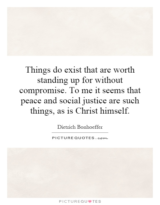 Things do exist that are worth standing up for without compromise. To me it seems that peace and social justice are such things, as is Christ himself Picture Quote #1