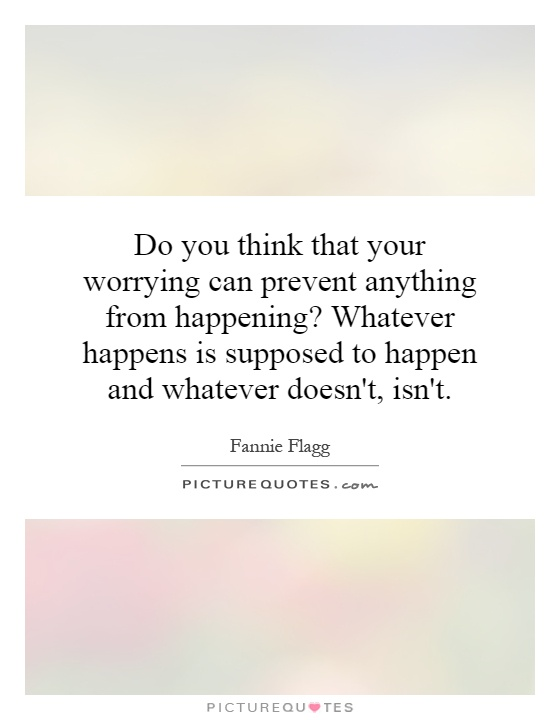 Do you think that your worrying can prevent anything from happening? Whatever happens is supposed to happen and whatever doesn't, isn't Picture Quote #1