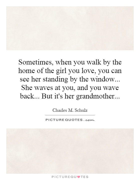 Sometimes, when you walk by the home of the girl you love, you can see her standing by the window... She waves at you, and you wave back... But it's her grandmother Picture Quote #1