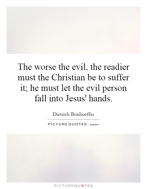 The worse the evil, the readier must the Christian be to suffer it; he must let the evil person fall into Jesus' hands Picture Quote #1