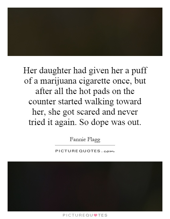 Her daughter had given her a puff of a marijuana cigarette once, but after all the hot pads on the counter started walking toward her, she got scared and never tried it again. So dope was out Picture Quote #1
