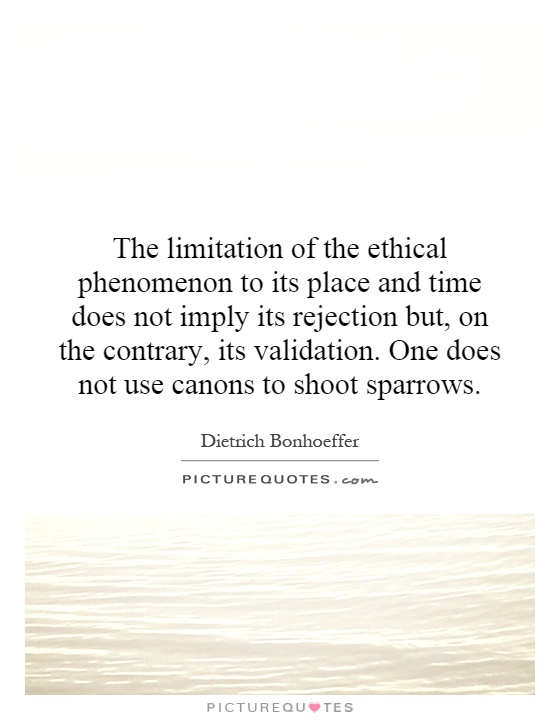 The limitation of the ethical phenomenon to its place and time does not imply its rejection but, on the contrary, its validation. One does not use canons to shoot sparrows Picture Quote #1