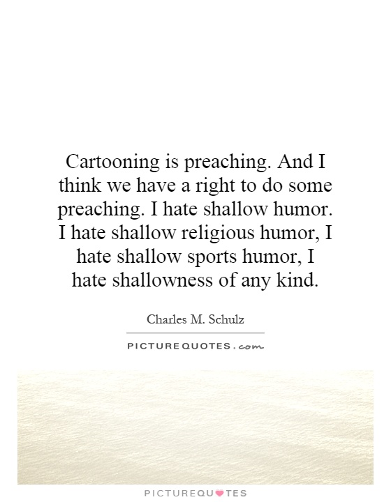 Cartooning is preaching. And I think we have a right to do some preaching. I hate shallow humor. I hate shallow religious humor, I hate shallow sports humor, I hate shallowness of any kind Picture Quote #1