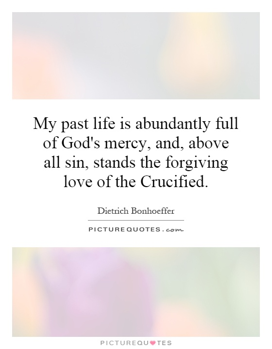 My past life is abundantly full of God's mercy, and, above all sin, stands the forgiving love of the Crucified Picture Quote #1