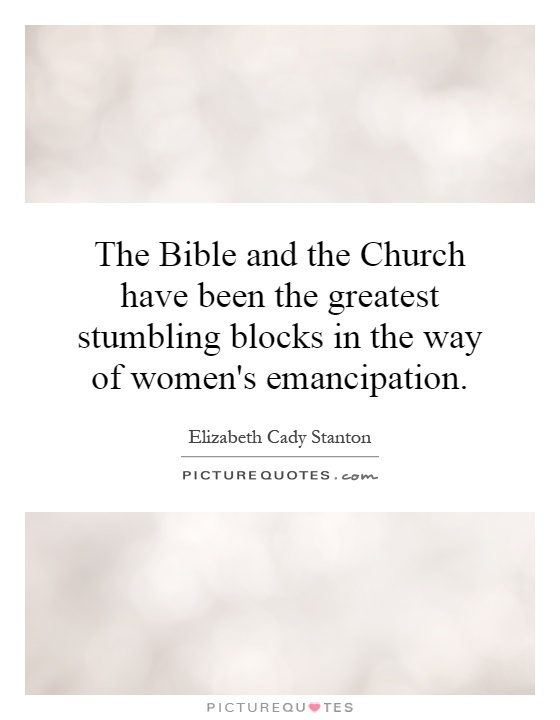 The Bible and the Church have been the greatest stumbling blocks in the way of women's emancipation Picture Quote #1