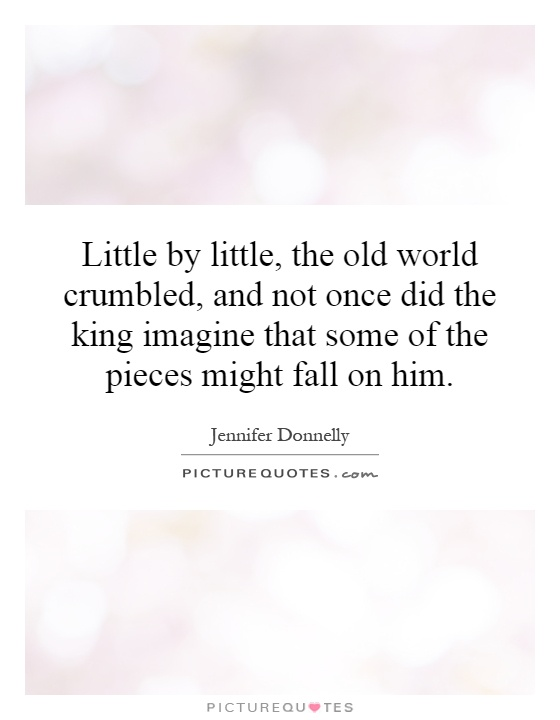 Little by little, the old world crumbled, and not once did the king imagine that some of the pieces might fall on him Picture Quote #1