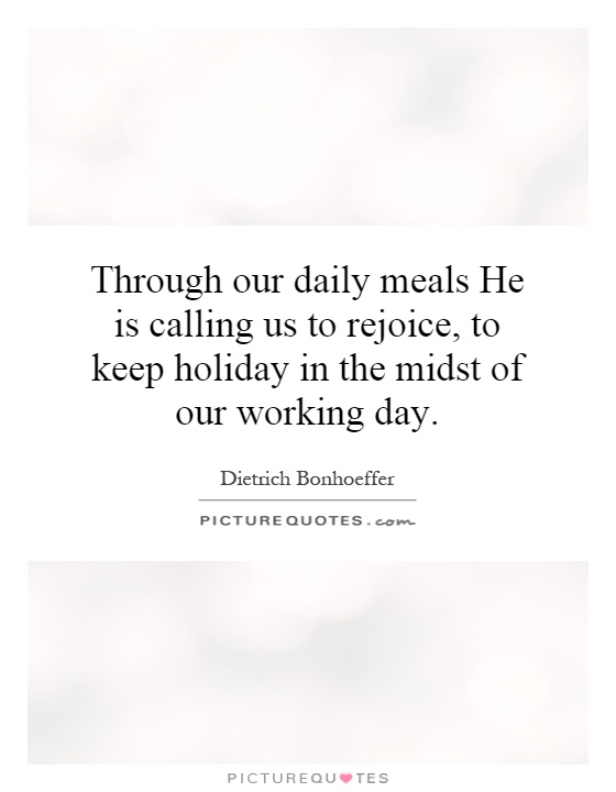 Through our daily meals He is calling us to rejoice, to keep holiday in the midst of our working day Picture Quote #1