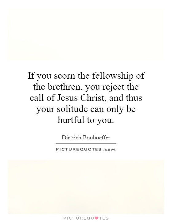 If you scorn the fellowship of the brethren, you reject the call of Jesus Christ, and thus your solitude can only be hurtful to you Picture Quote #1