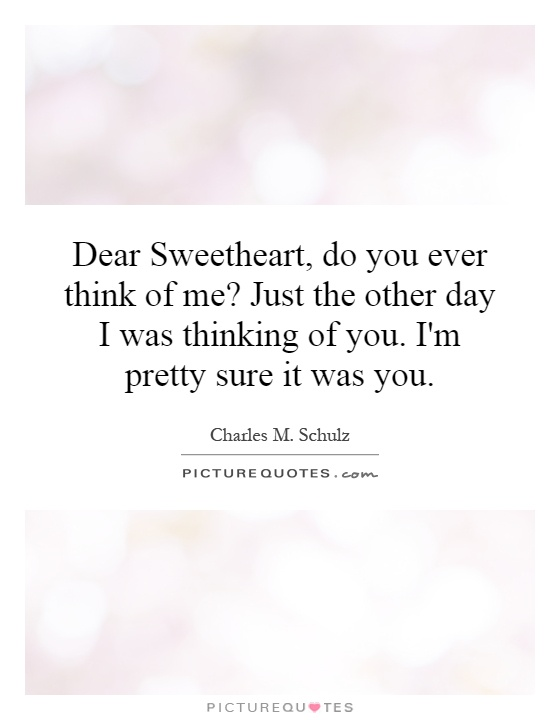 Dear Sweetheart, do you ever think of me? Just the other day I was thinking of you. I'm pretty sure it was you Picture Quote #1