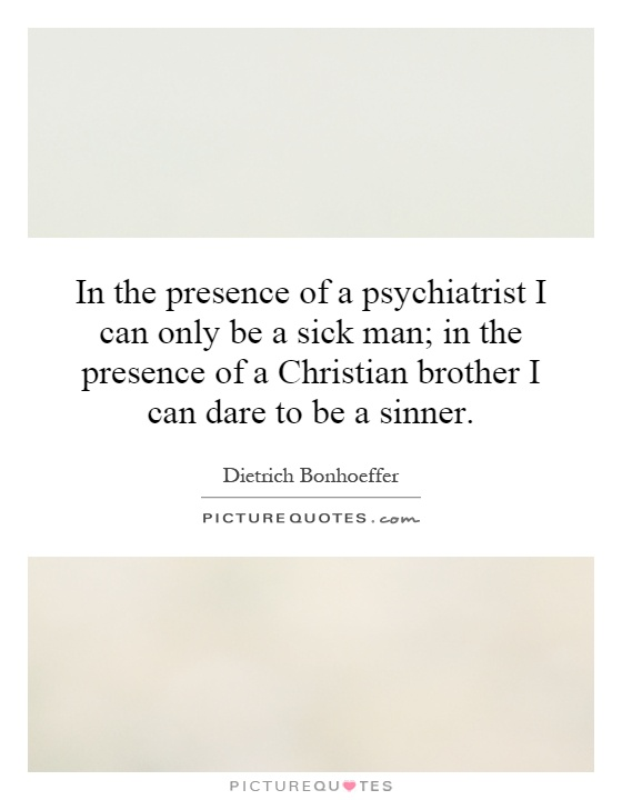 In the presence of a psychiatrist I can only be a sick man; in the presence of a Christian brother I can dare to be a sinner Picture Quote #1