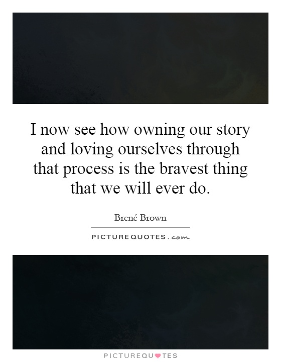 I now see how owning our story and loving ourselves through that process is the bravest thing that we will ever do Picture Quote #1