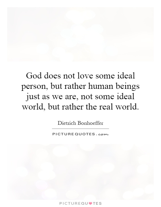 God does not love some ideal person, but rather human beings just as we are, not some ideal world, but rather the real world Picture Quote #1