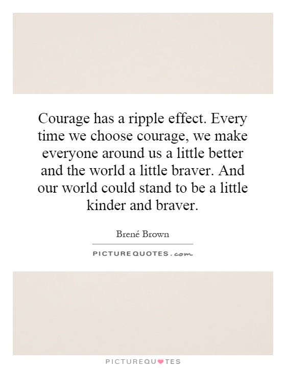 Courage has a ripple effect. Every time we choose courage, we make everyone around us a little better and the world a little braver. And our world could stand to be a little kinder and braver Picture Quote #1