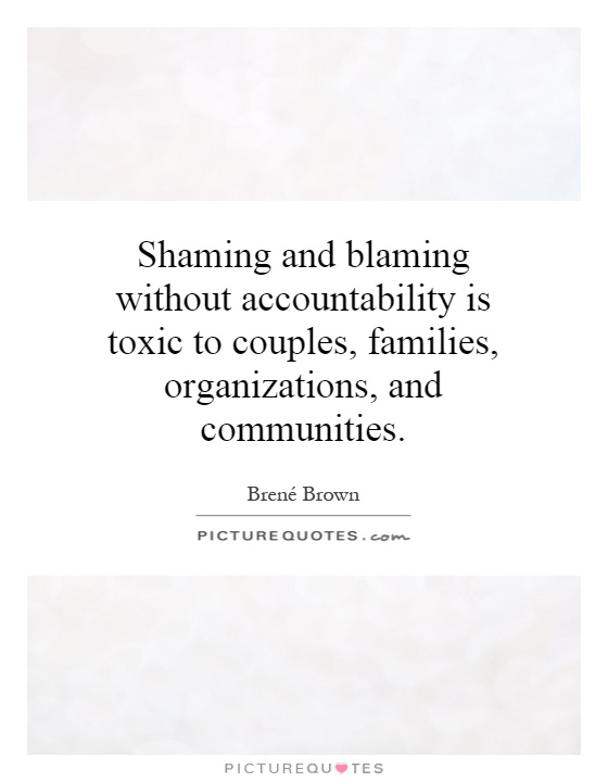 Shaming and blaming without accountability is toxic to couples, families, organizations, and communities Picture Quote #1