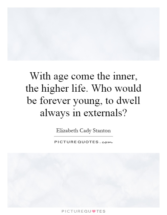 With age come the inner, the higher life. Who would be forever young, to dwell always in externals? Picture Quote #1