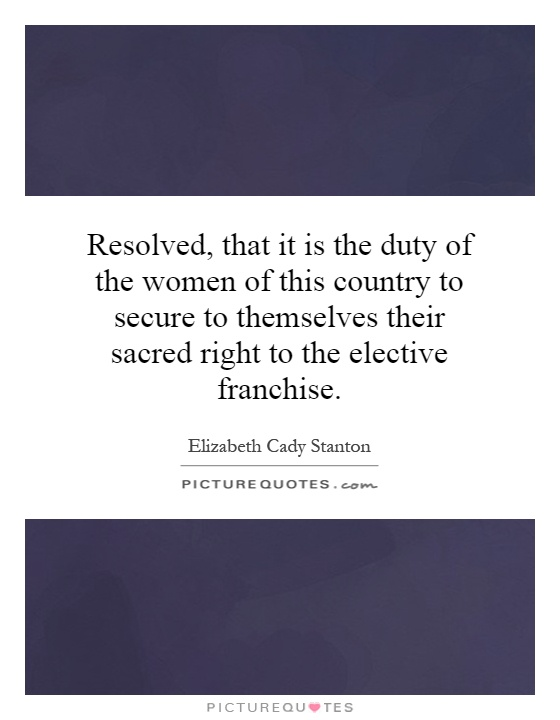 Resolved, that it is the duty of the women of this country to secure to themselves their sacred right to the elective franchise Picture Quote #1