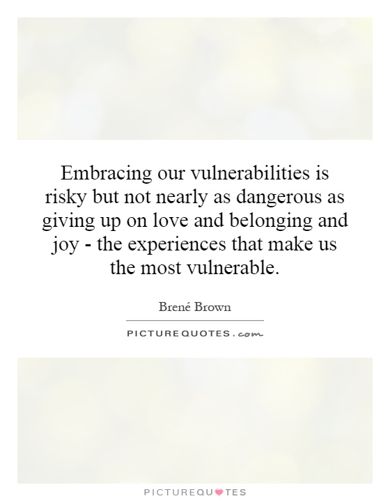 Embracing our vulnerabilities is risky but not nearly as dangerous as giving up on love and belonging and joy - the experiences that make us the most vulnerable Picture Quote #1