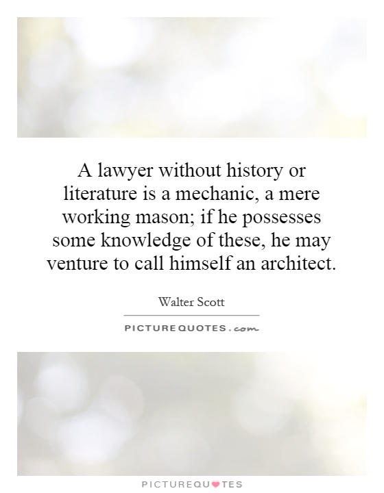A lawyer without history or literature is a mechanic, a mere working mason; if he possesses some knowledge of these, he may venture to call himself an architect Picture Quote #1