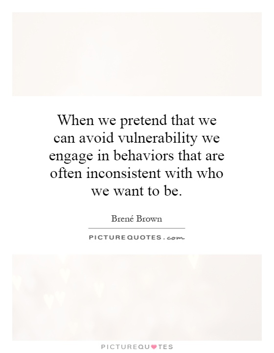 When we pretend that we can avoid vulnerability we engage in behaviors that are often inconsistent with who we want to be Picture Quote #1