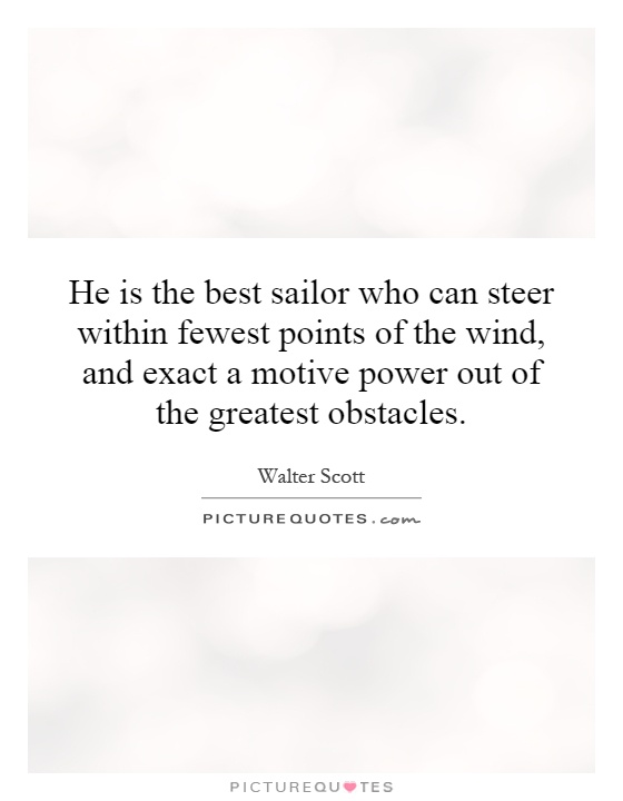 He is the best sailor who can steer within fewest points of the wind, and exact a motive power out of the greatest obstacles Picture Quote #1