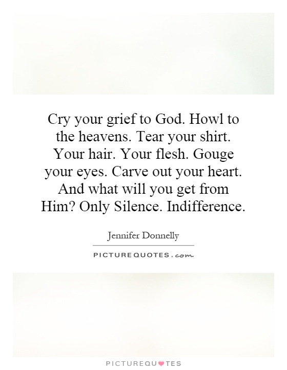 Cry your grief to God. Howl to the heavens. Tear your shirt. Your hair. Your flesh. Gouge your eyes. Carve out your heart. And what will you get from Him? Only Silence. Indifference Picture Quote #1