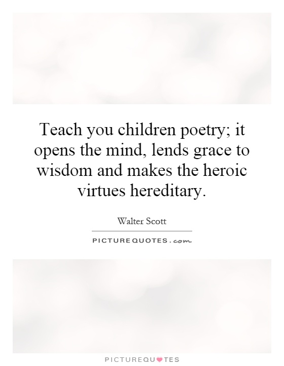 Teach you children poetry; it opens the mind, lends grace to wisdom and makes the heroic virtues hereditary Picture Quote #1