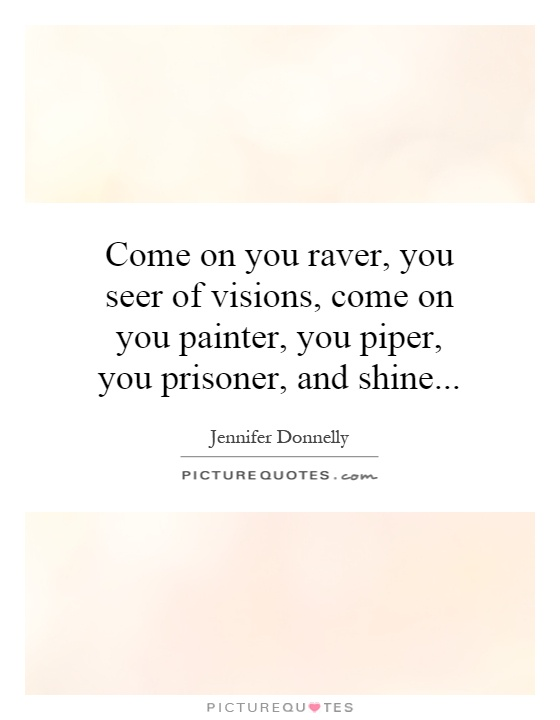 Come on you raver, you seer of visions, come on you painter, you piper, you prisoner, and shine Picture Quote #1
