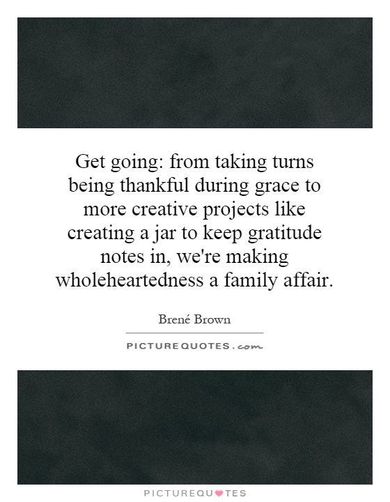 Get going: from taking turns being thankful during grace to more creative projects like creating a jar to keep gratitude notes in, we're making wholeheartedness a family affair Picture Quote #1