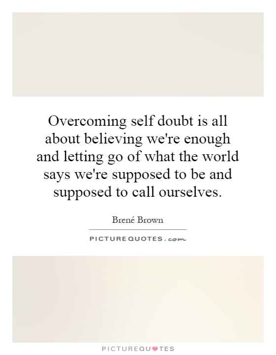Overcoming self doubt is all about believing we're enough and letting go of what the world says we're supposed to be and supposed to call ourselves Picture Quote #1