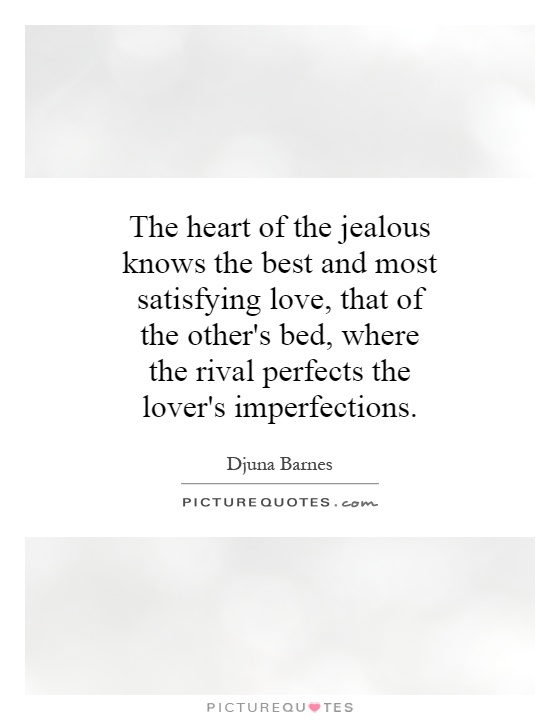 The heart of the jealous knows the best and most satisfying love, that of the other's bed, where the rival perfects the lover's imperfections Picture Quote #1